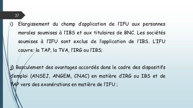 37 i) Elargissement du champ d'application de l'IFU aux personnes morales soumises à l'IBS et aux titulaires de BNC. Les s...