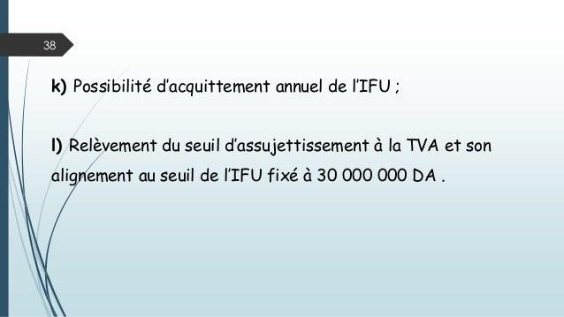 38 k) Possibilité d'acquittement annuel de l'IFU ; l) Relèvement du seuil d'assujettissement à la TVA et son alignement au...