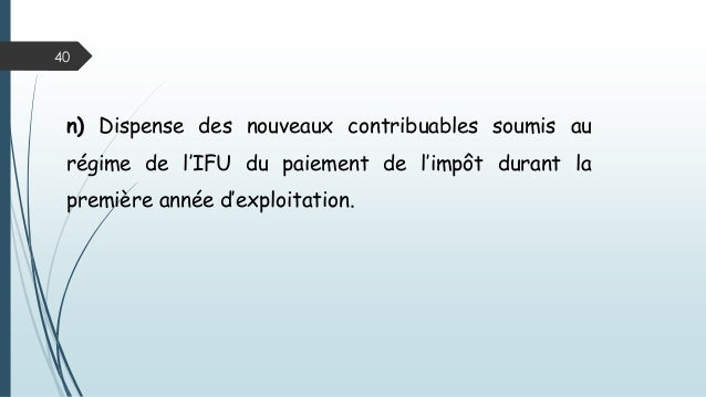 40 n) Dispense des nouveaux contribuables soumis au régime de l'IFU du paiement de l'impôt durant la première année d'expl...