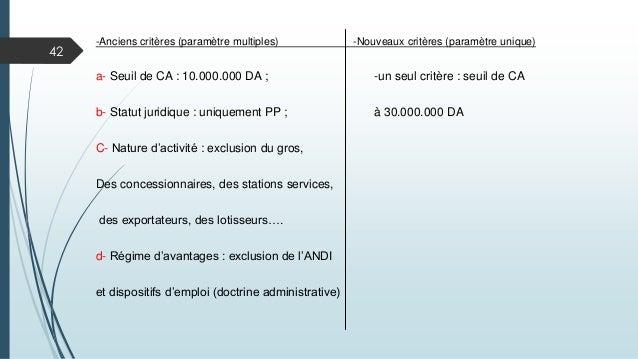 42 -Anciens critères (paramètre multiples) -Nouveaux critères (paramètre unique) a- Seuil de CA : 10.000.000 DA ; -un seul...