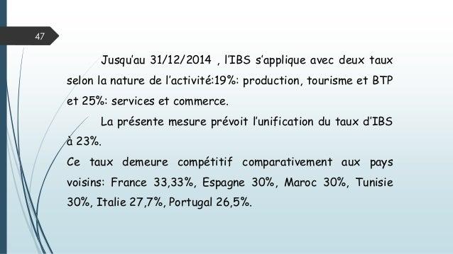 47 Jusqu'au 31/12/2014 , l'IBS s'applique avec deux taux selon la nature de l'activité:19%: production, tourisme et BTP et...