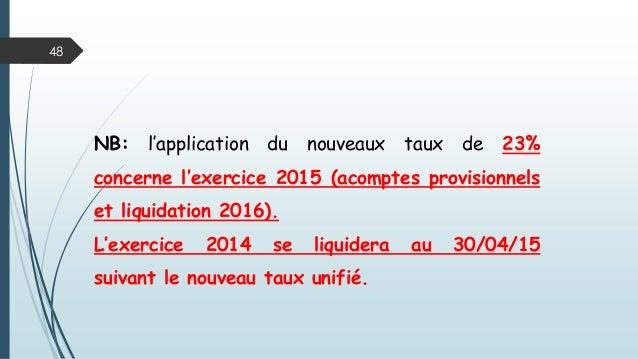 48 NB: l'application du nouveaux taux de 23% concerne l'exercice 2015 (acomptes provisionnels et liquidation 2016). L'exer...