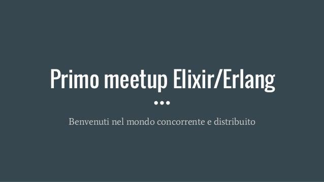Primo meetup Elixir/Erlang Benvenuti nel mondo concorrente e distribuito