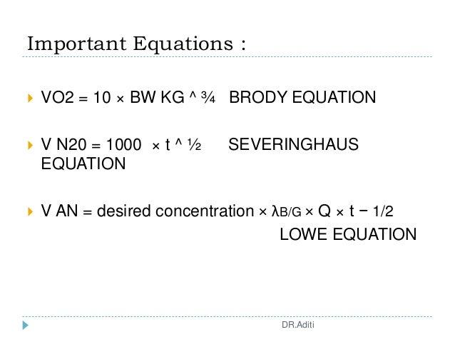 Important Equations :  VO2 = 10 × BW KG ^ ¾ BRODY EQUATION  V N20 = 1000 × t ^ ½ SEVERINGHAUS EQUATION  V AN = desired ...