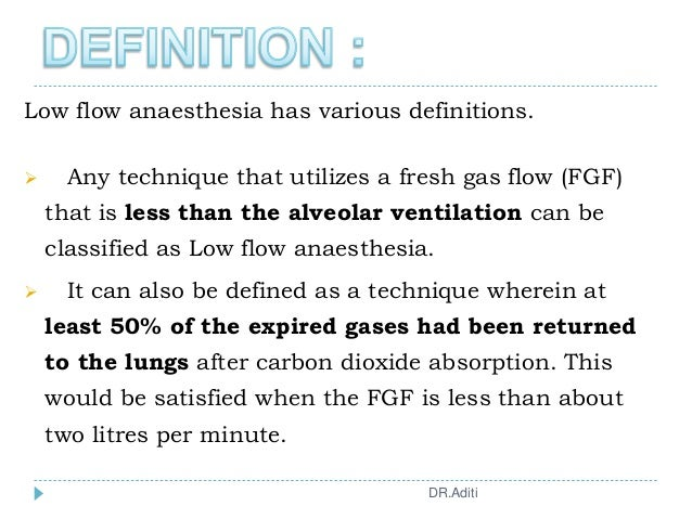 Low flow anaesthesia has various definitions.  Any technique that utilizes a fresh gas flow (FGF) that is less than the a...