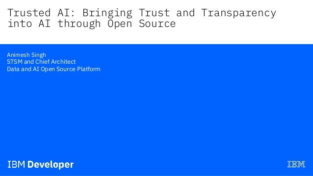Trusted AI: Bringing Trust and Transparency into AI through Open Source— Animesh Singh STSM and Chief Architect Data and A...