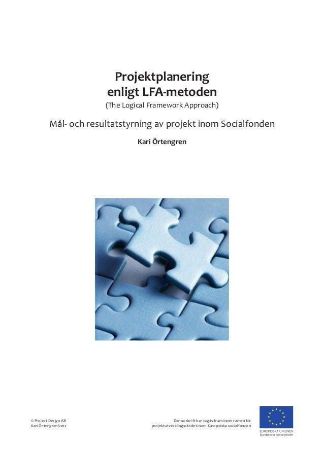 Projektplanering enligt LFA-metoden (The Logical Framework Approach) Kari Örtengren © Project Design AB Kari Örtengren/201...