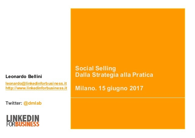 Social Selling Dalla Strategia alla Pratica Milano. 15 giugno 2017 Leonardo Bellini leonardo@linkedinforbusiness.it http:/...