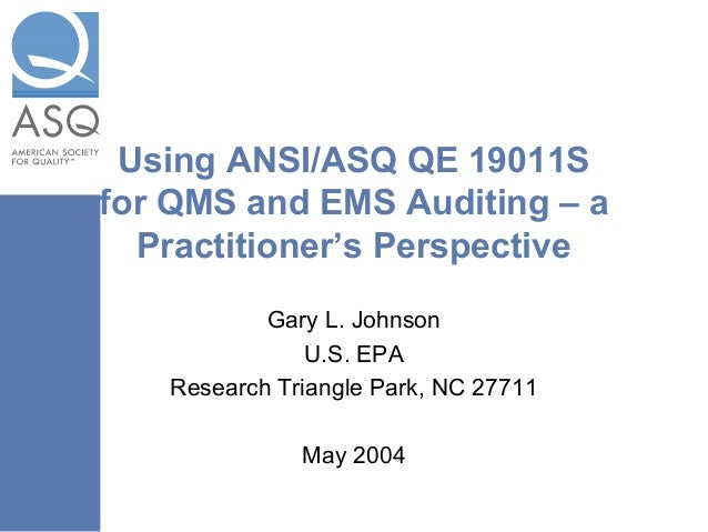 Using ANSI/ASQ QE 19011S for QMS and EMS Auditing – a Practitioner's Perspective Gary L. Johnson U.S. EPA Research Triangl...