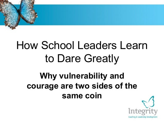 How School Leaders Learn to Dare Greatly Why vulnerability and courage are two sides of the same coin