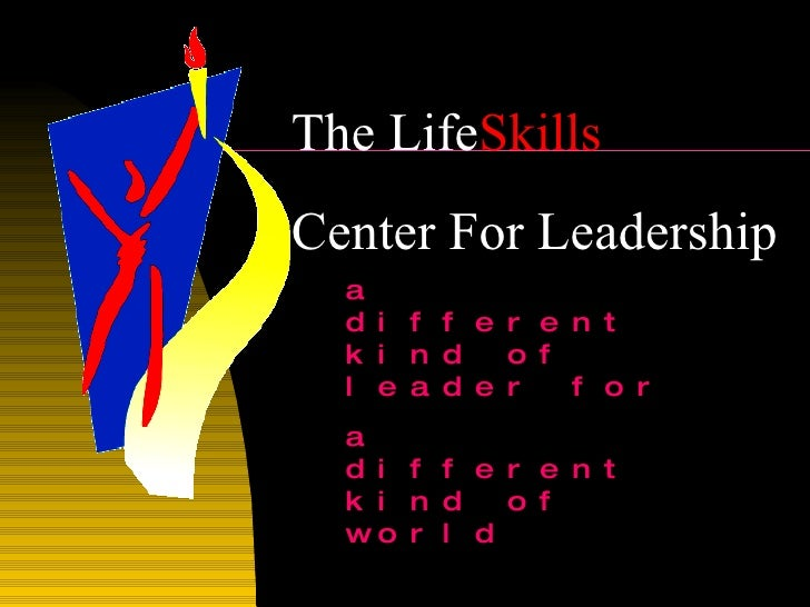 The Life Skills   Center For Leadership a different kind of leader for  a different kind of world