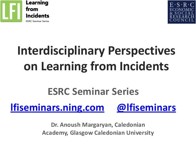 Interdisciplinary Perspectives on Learning from Incidents ESRC Seminar Series lfiseminars.ning.com @lfiseminars Dr. Anoush...