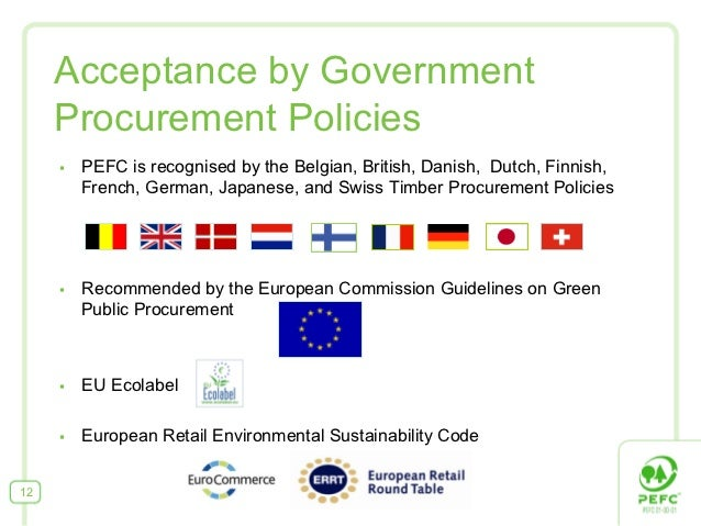 Acceptance by Government     Procurement Policies     §   PEFC is recognised by the Belgian, British, Danish, Dutch, Fin...