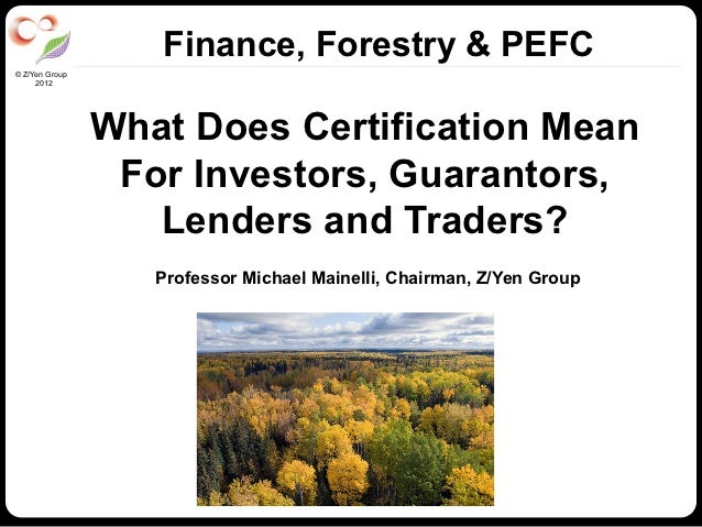 Finance, Forestry & PEFC© Z/Yen Group     2012                What Does Certification Mean                 For Investors, ...