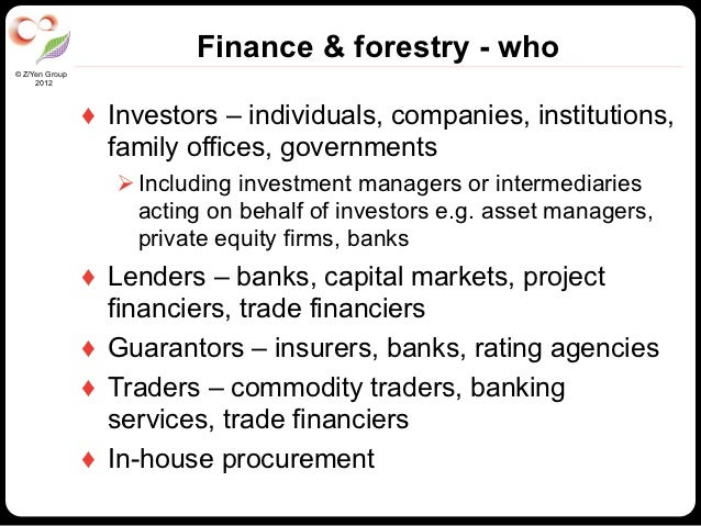 Finance & forestry - who© Z/Yen Group     2012                ♦ Investors – individuals, companies, institutions,        ...