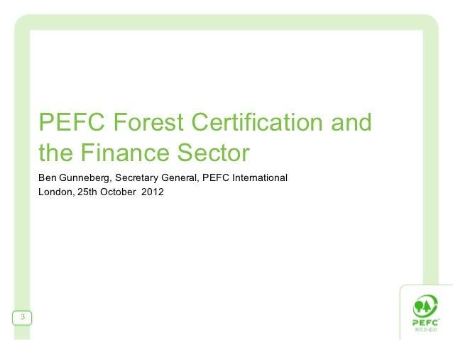 PEFC Forest Certification and    the Finance Sector    Ben Gunneberg, Secretary General, PEFC International    London, 25t...