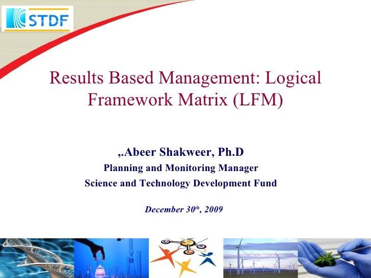 Results Based Management: Logical    Framework Matrix (LFM)          ,.Abeer Shakweer, Ph.D        Planning and Monitoring...