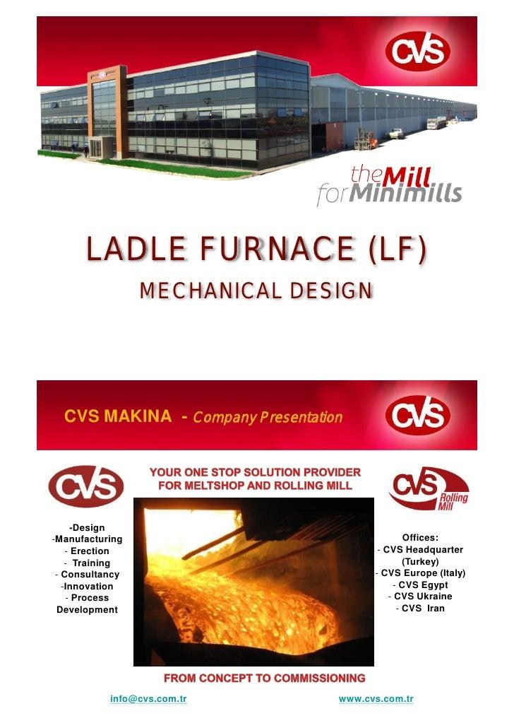 LADLE FURNACE (LF)                 MECHANICAL DESIGN  CVS MAKINA - Company Presentation      -Design-Manufacturing        ...