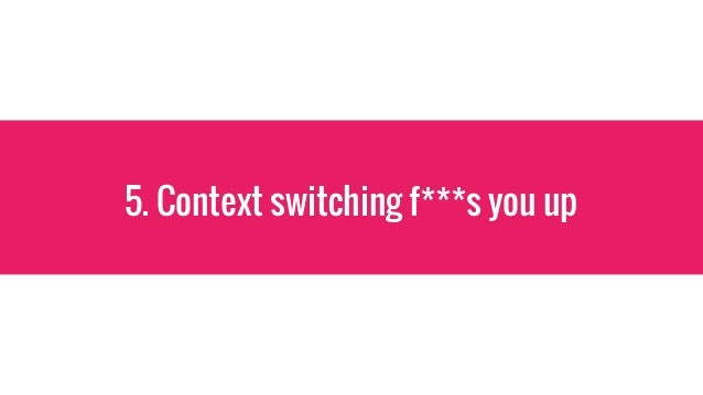 5. Context switching f***s you up