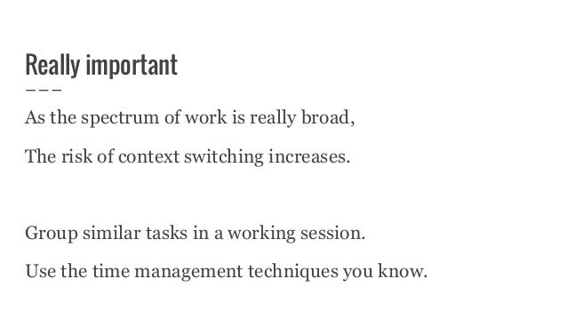 Really important As the spectrum of work is really broad, The risk of context switching increases. Group similar tasks in ...
