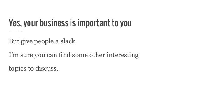 Yes, your business is important to you But give people a slack. I'm sure you can find some other interesting topics to dis...