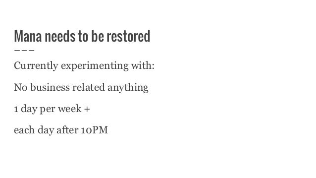Mana needs to be restored Currently experimenting with: No business related anything 1 day per week + each day after 10PM