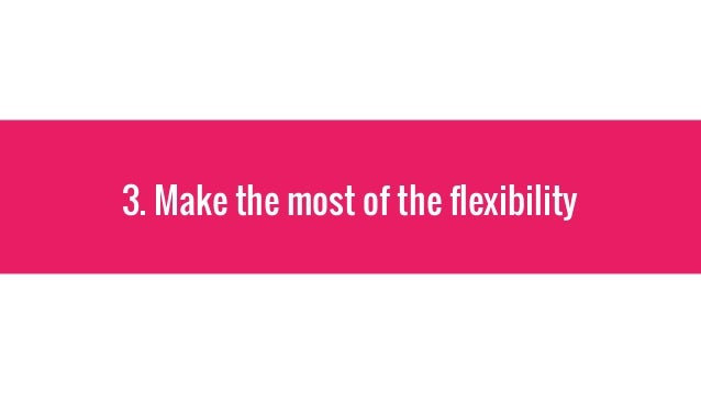 3. Make the most of the flexibility