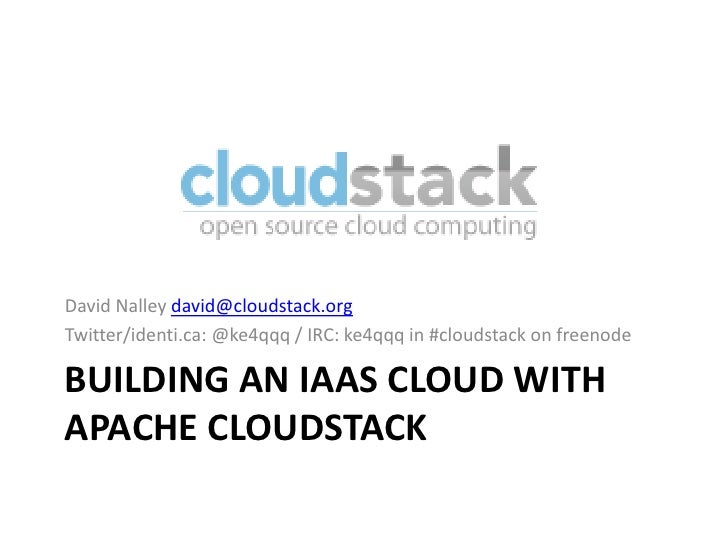 David Nalley david@cloudstack.orgTwitter/identi.ca: @ke4qqq / IRC: ke4qqq in #cloudstack on freenodeBUILDING AN IAAS CLOUD...
