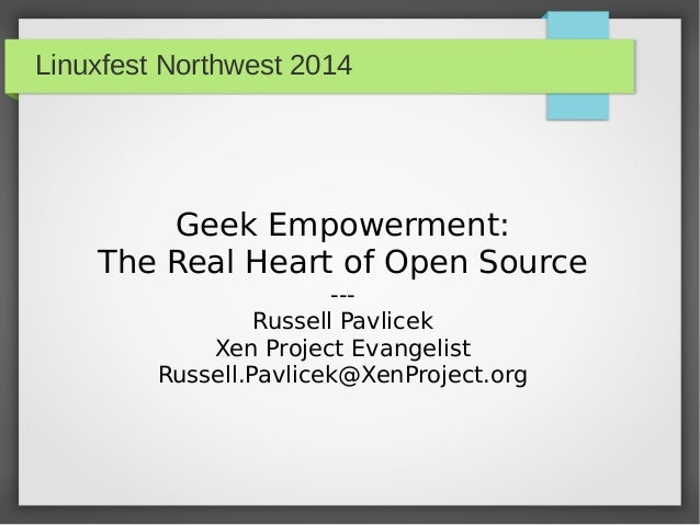 Linuxfest Northwest 2014 Geek Empowerment: The Real Heart of Open Source --- Russell Pavlicek Xen Project Evangelist Russe...