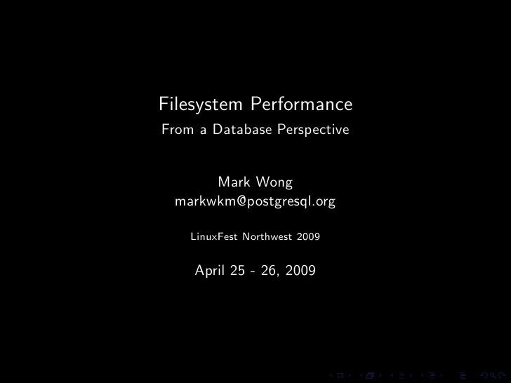 Filesystem Performance From a Database Perspective         Mark Wong  markwkm@postgresql.org      LinuxFest Northwest 2009...