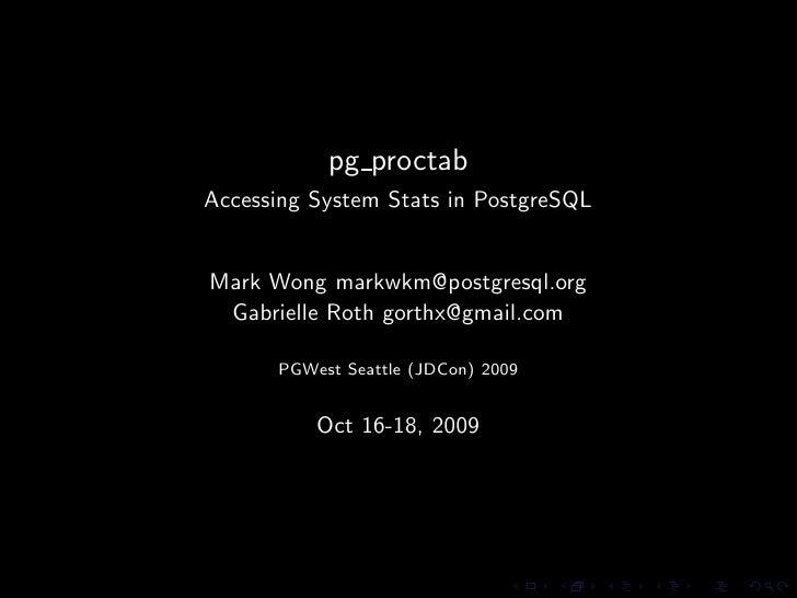 pg proctab Accessing System Stats in PostgreSQL   Mark Wong markwkm@postgresql.org  Gabrielle Roth gorthx@gmail.com       ...