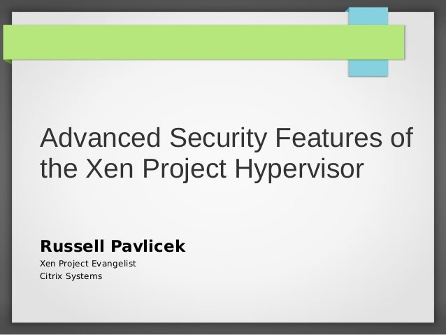 Advanced Security Features of the Xen Project Hypervisor Russell Pavlicek Xen Project Evangelist Citrix Systems