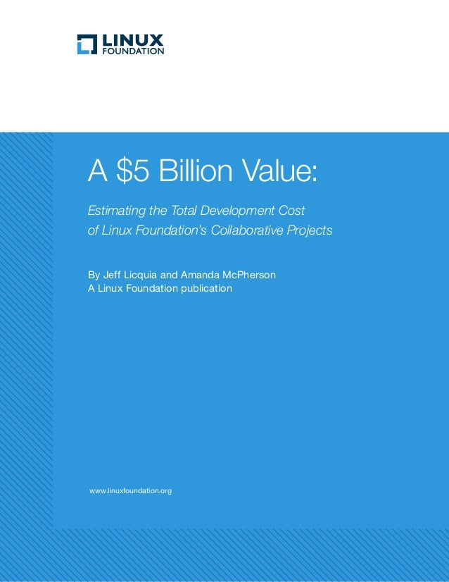 www.linuxfoundation.org A $5 Billion Value: Estimating the Total Development Cost of Linux Foundation's Collaborative Proj...