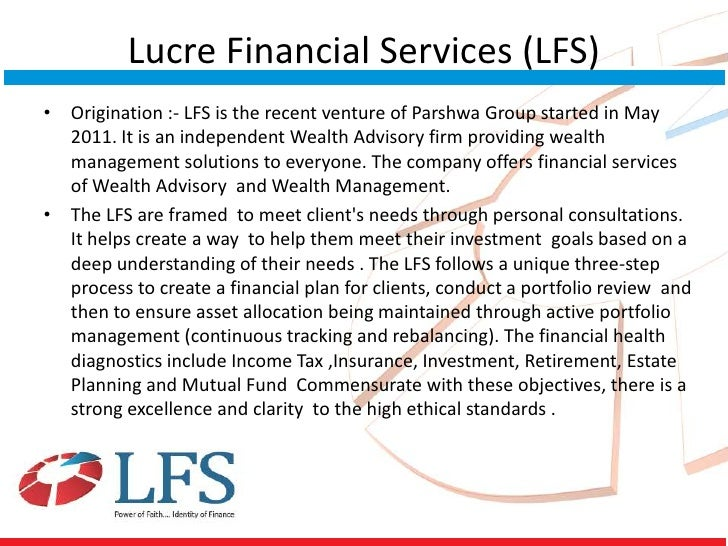 Lucre Financial Services (LFS)• Origination :- LFS is the recent venture of Parshwa Group started in May  2011. It is an i...