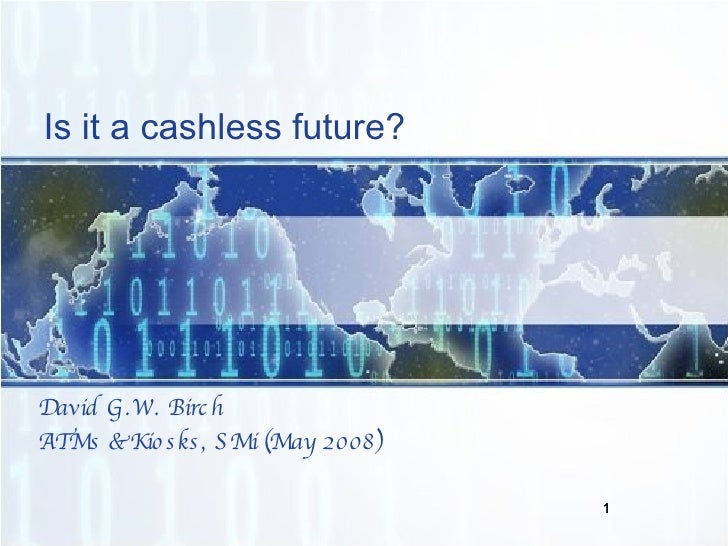 Is it a cashless future? <ul><li>David G.W. Birch </li></ul><ul><li>ATMs & Kiosks, SMi (May 2008) </li></ul>