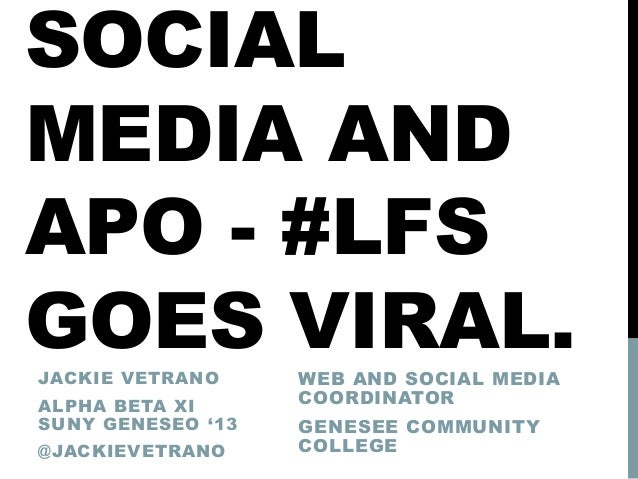SOCIAL MEDIA AND APO - #LFS GOES VIRAL.JACKIE VETRANO ALPHA BETA XI SUNY GENESEO '13 @JACKIEVETRANO WEB AND SOCIAL MEDIA C...