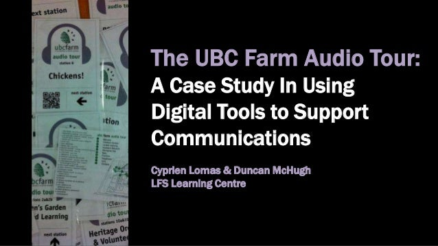 The UBC Farm Audio Tour:A Case Study In UsingDigital Tools to SupportCommunicationsCyprien Lomas & Duncan McHughLFS Learni...