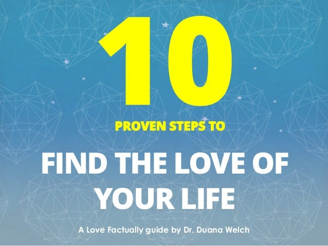 PROVEN STEPS TO FIND THE LOVE OF YOUR LIFE A Love Factually guide by Dr. Duana Welch