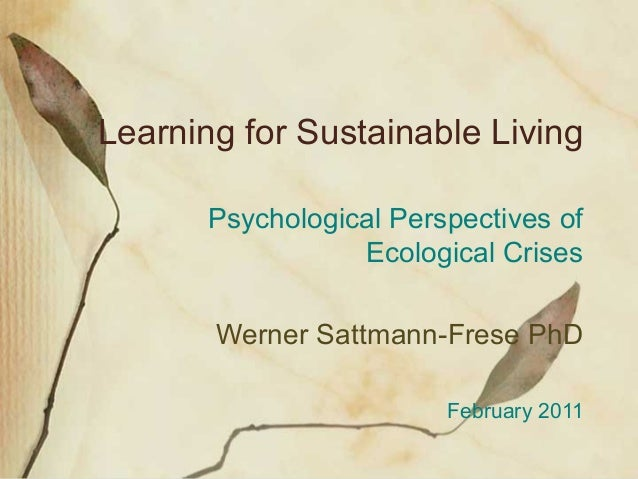 Learning for Sustainable Living Psychological Perspectives of Ecological Crises Werner Sattmann-Frese PhD February 2011