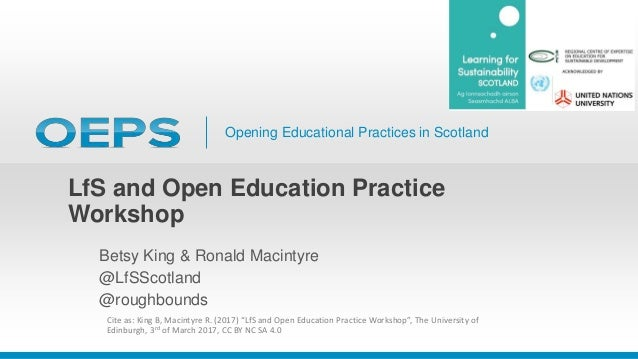 Opening Educational Practices in Scotland LfS and Open Education Practice Workshop Betsy King & Ronald Macintyre @LfSScotl...