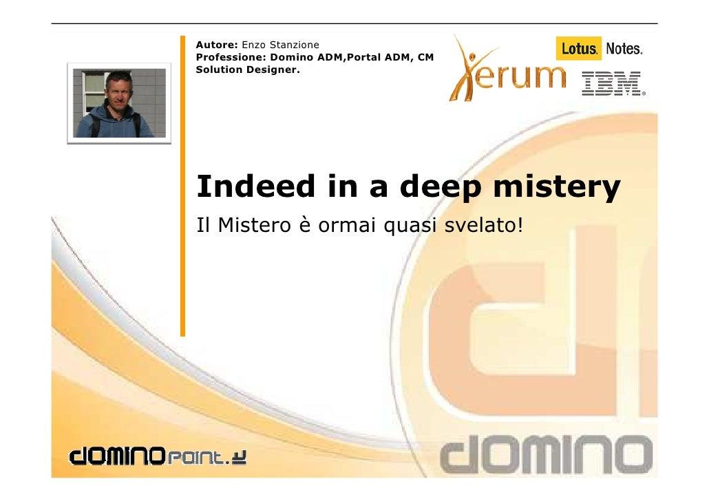 Autore: Enzo Stanzione Professione: Domino ADM,Portal ADM, CM Solution Designer.     Indeed in a deep mistery Il Mistero è...