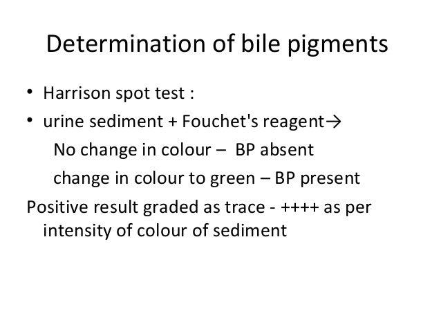 Determination of bile pigments • Harrison spot test : • urine sediment + Fouchet's reagent→ No change in colour – BP absen...
