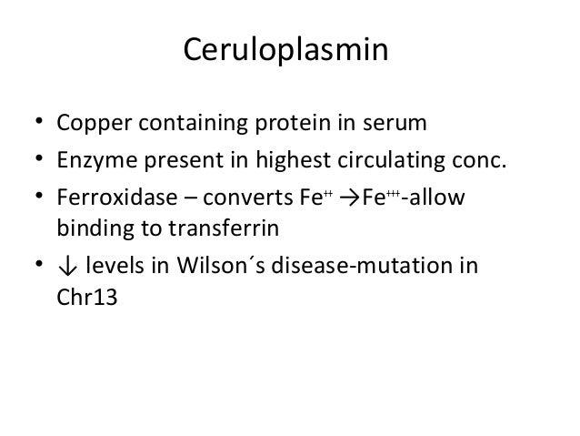 Ceruloplasmin • Copper containing protein in serum • Enzyme present in highest circulating conc. • Ferroxidase – converts ...