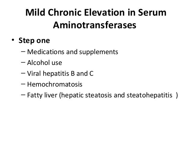 Mild Chronic Elevation in Serum Aminotransferases • Step one – Medications and supplements – Alcohol use – Viral hepatitis...