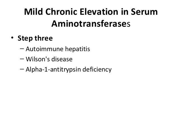 Mild Chronic Elevation in Serum Aminotransferases • Step three – Autoimmune hepatitis – Wilson's disease – Alpha-1-antitry...