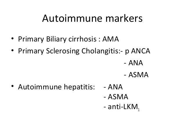 Autoimmune markers • Primary Biliary cirrhosis : AMA • Primary Sclerosing Cholangitis:- p ANCA - ANA - ASMA • Autoimmune h...