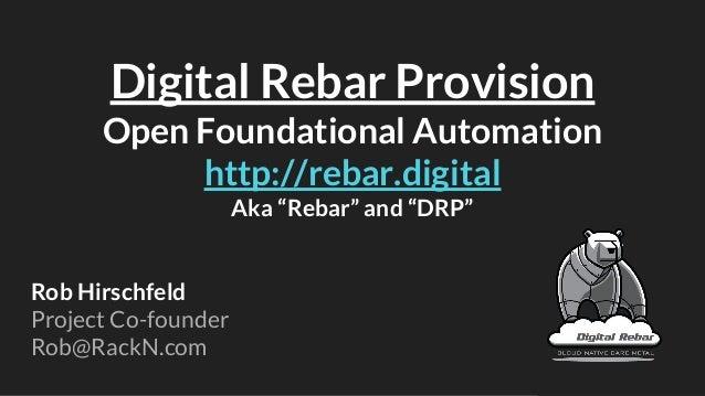 "Digital Rebar Provision Open Foundational Automation http://rebar.digital Aka ""Rebar"" and ""DRP"" Rob Hirschfeld Project Co-..."