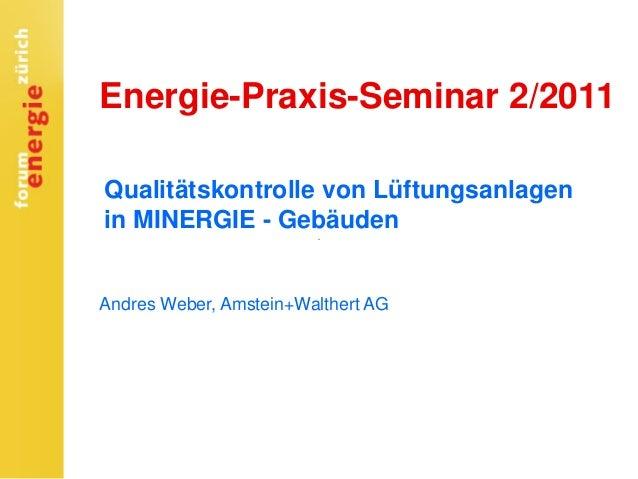 Energie-Praxis-Seminar 2/2011 Qualitätskontrolle von Lüftungsanlagen in MINERGIE - Gebäuden Andres Weber, Amstein+Walthert...
