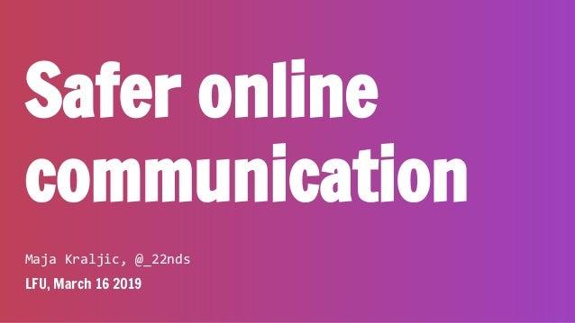 Safer online communication Maja Kraljic, @_22nds LFU, March 16 2019