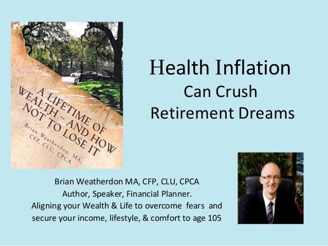 Health Inflation Can Crush Retirement Dreams Brian Weatherdon MA, CFP, CLU, CPCA Author, Speaker, Financial Planner. Align...